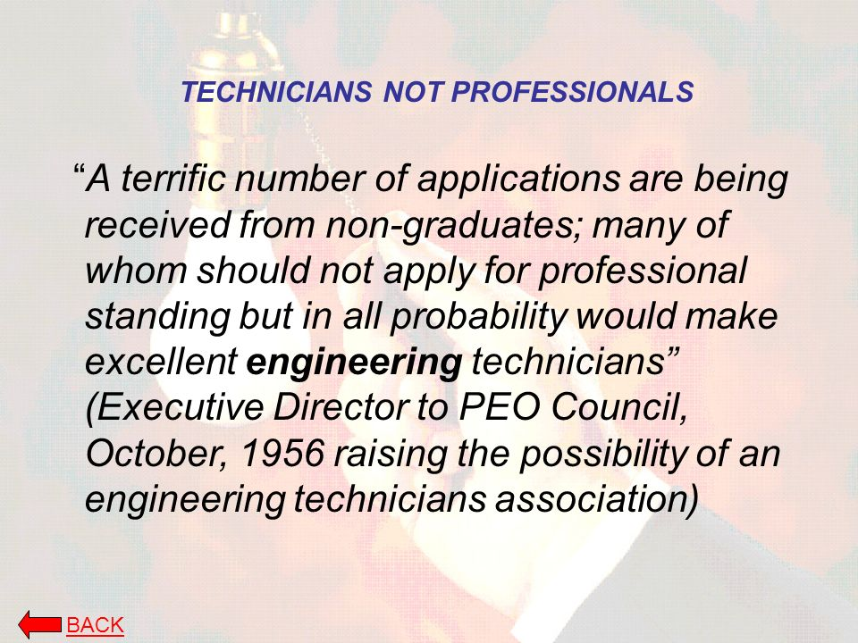 TECHNICIANS NOT PROFESSIONALS A terrific number of applications are being received from non-graduates; many of whom should not apply for professional standing but in all probability would make excellent engineering technicians (Executive Director to PEO Council, October, 1956 raising the possibility of an engineering technicians association) BACK