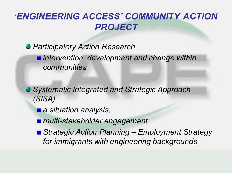 ENGINEERING ACCESS COMMUNITY ACTION PROJECT Participatory Action Research intervention, development and change within communities Systematic Integrated and Strategic Approach (SISA) a situation analysis; multi-stakeholder engagement Strategic Action Planning – Employment Strategy for immigrants with engineering backgrounds