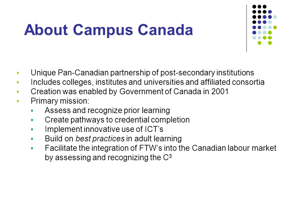 About Campus Canada Unique Pan-Canadian partnership of post-secondary institutions Includes colleges, institutes and universities and affiliated consortia Creation was enabled by Government of Canada in 2001 Primary mission: Assess and recognize prior learning Create pathways to credential completion Implement innovative use of ICTs Build on best practices in adult learning Facilitate the integration of FTWs into the Canadian labour market by assessing and recognizing the C 3