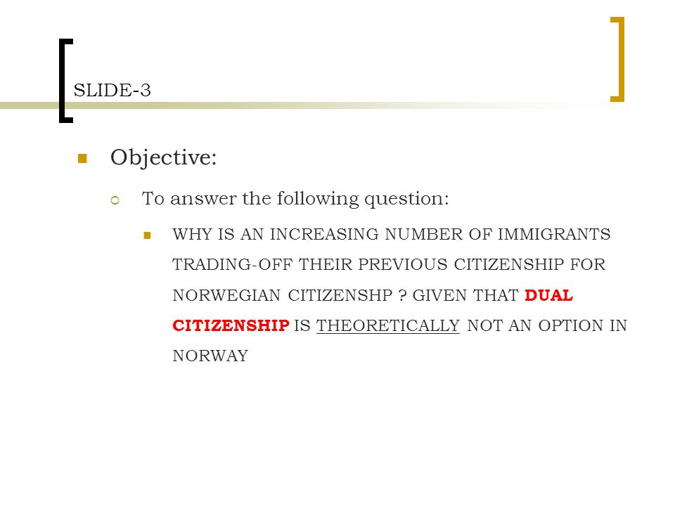 SLIDE-3 Objective: To answer the following question: WHY IS AN INCREASING NUMBER OF IMMIGRANTS TRADING-OFF THEIR PREVIOUS CITIZENSHIP FOR NORWEGIAN CITIZENSHP .