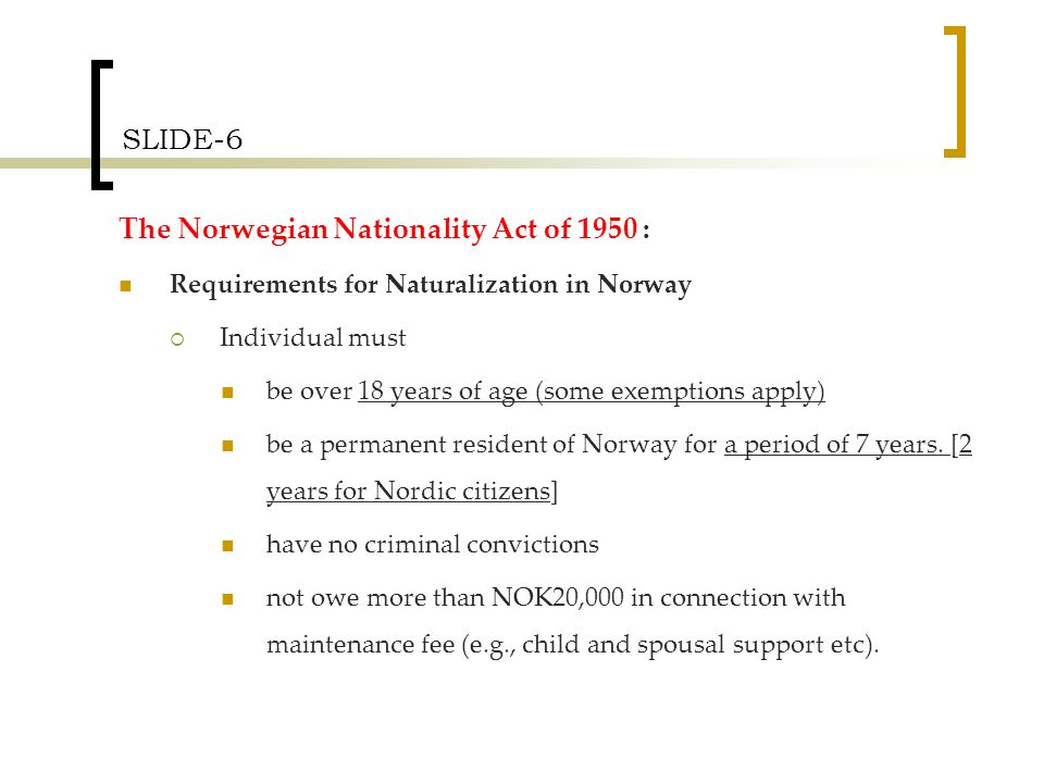 SLIDE-6 The Norwegian Nationality Act of 1950 : Requirements for Naturalization in Norway Individual must be over 18 years of age (some exemptions apply) be a permanent resident of Norway for a period of 7 years.