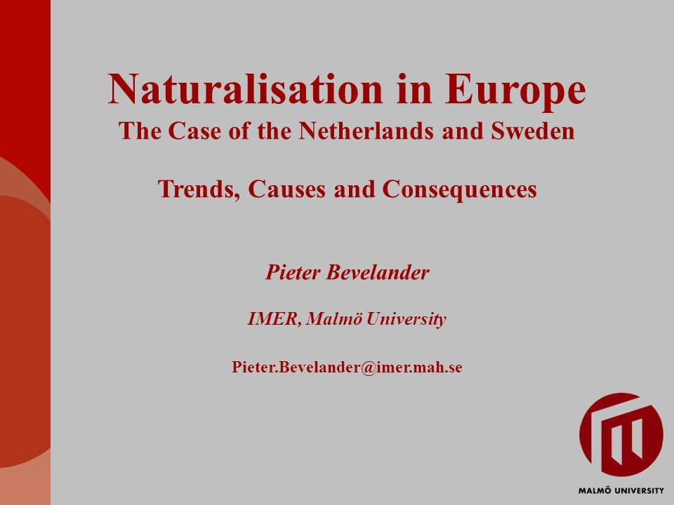 Naturalisation in Europe The Case of the Netherlands and Sweden Trends, Causes and Consequences Pieter Bevelander IMER, Malmö University Pieter.Bevelander@imer.mah.se