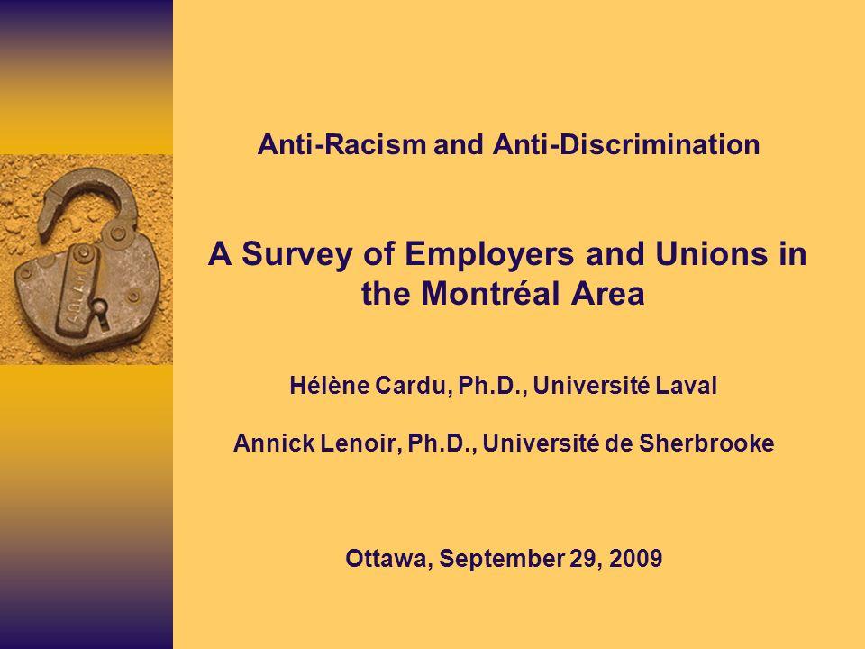 Anti-Racism and Anti-Discrimination A Survey of Employers and Unions in the Montréal Area Hélène Cardu, Ph.D., Université Laval Annick Lenoir, Ph.D., Université de Sherbrooke Ottawa, September 29, 2009