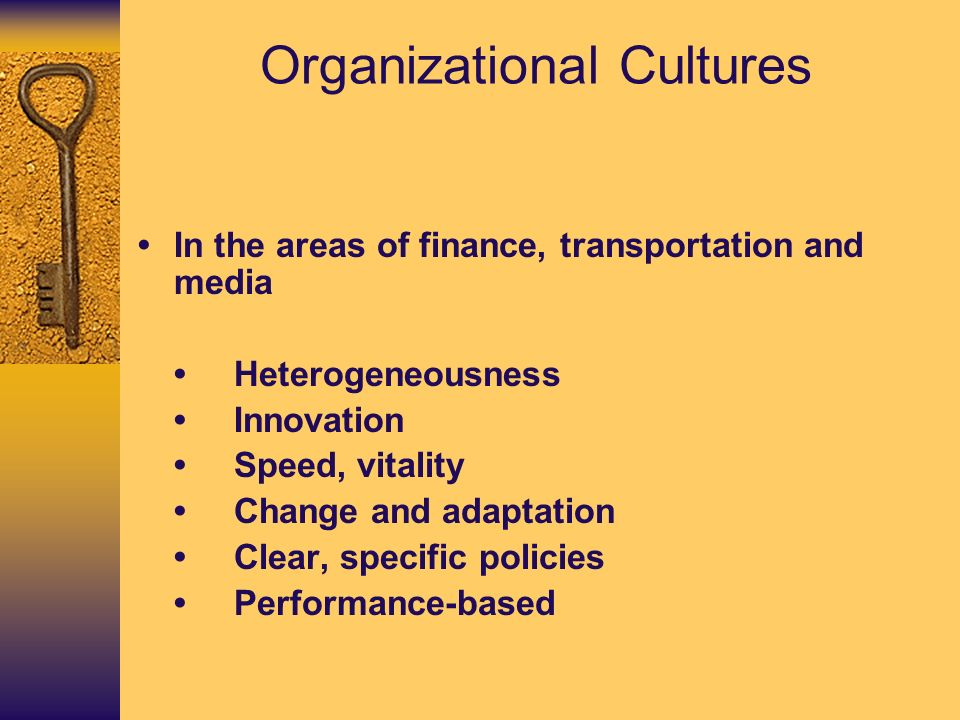 Organizational Cultures In the areas of finance, transportation and media Heterogeneousness Innovation Speed, vitality Change and adaptation Clear, sp