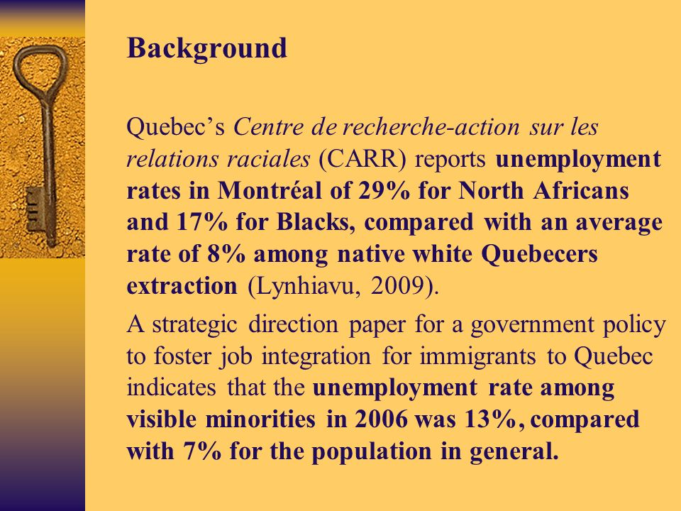 Background Quebecs Centre de recherche-action sur les relations raciales (CARR) reports unemployment rates in Montréal of 29% for North Africans and 17% for Blacks, compared with an average rate of 8% among native white Quebecers extraction (Lynhiavu, 2009).