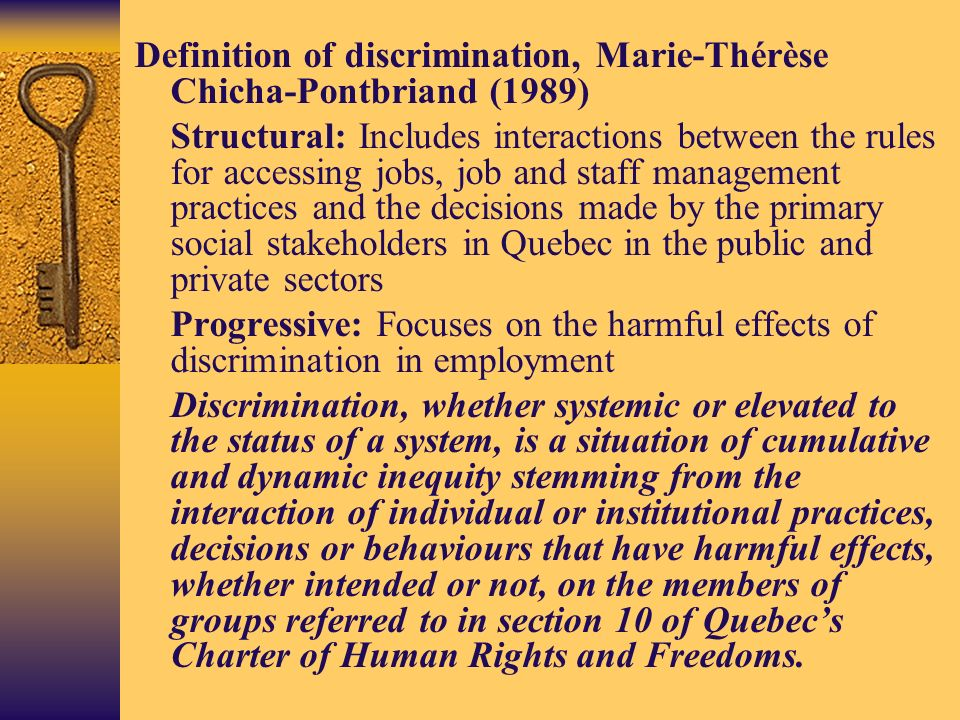 Definition of discrimination, Marie-Thérèse Chicha-Pontbriand (1989) Structural: Includes interactions between the rules for accessing jobs, job and staff management practices and the decisions made by the primary social stakeholders in Quebec in the public and private sectors Progressive: Focuses on the harmful effects of discrimination in employment Discrimination, whether systemic or elevated to the status of a system, is a situation of cumulative and dynamic inequity stemming from the interaction of individual or institutional practices, decisions or behaviours that have harmful effects, whether intended or not, on the members of groups referred to in section 10 of Quebecs Charter of Human Rights and Freedoms.