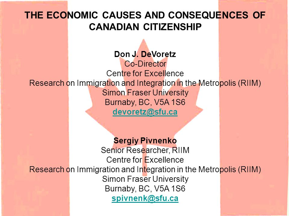 THE ECONOMIC CAUSES AND CONSEQUENCES OF CANADIAN CITIZENSHIP Don J. DeVoretz Co-Director Centre for Excellence Research on Immigration and Integration