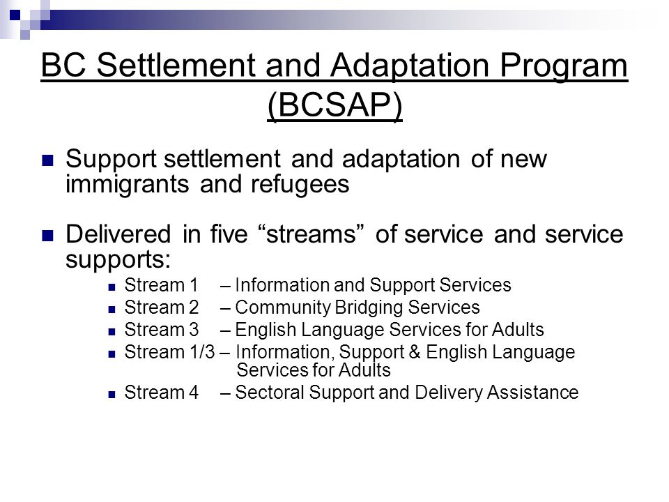 BC Settlement and Adaptation Program (BCSAP) Support settlement and adaptation of new immigrants and refugees Delivered in five streams of service and service supports: Stream 1 – Information and Support Services Stream 2 – Community Bridging Services Stream 3 – English Language Services for Adults Stream 1/3 – Information, Support & English Language Services for Adults Stream 4 – Sectoral Support and Delivery Assistance