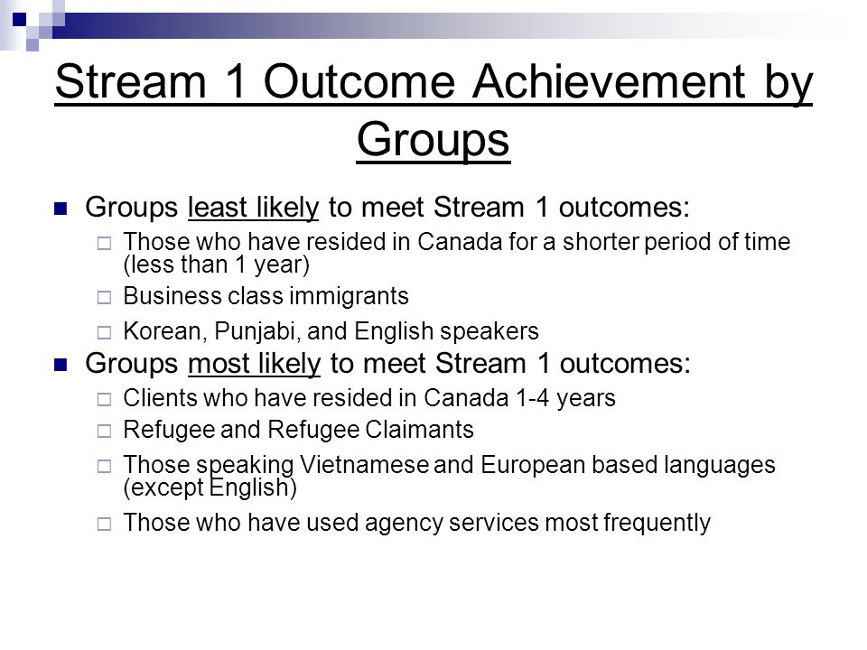 Stream 1 Outcome Achievement by Groups Groups least likely to meet Stream 1 outcomes: Those who have resided in Canada for a shorter period of time (less than 1 year) Business class immigrants Korean, Punjabi, and English speakers Groups most likely to meet Stream 1 outcomes: Clients who have resided in Canada 1-4 years Refugee and Refugee Claimants Those speaking Vietnamese and European based languages (except English) Those who have used agency services most frequently