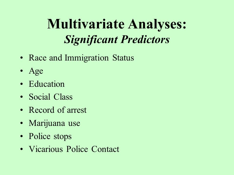 Multivariate Analyses: Significant Predictors Race and Immigration Status Age Education Social Class Record of arrest Marijuana use Police stops Vicarious Police Contact