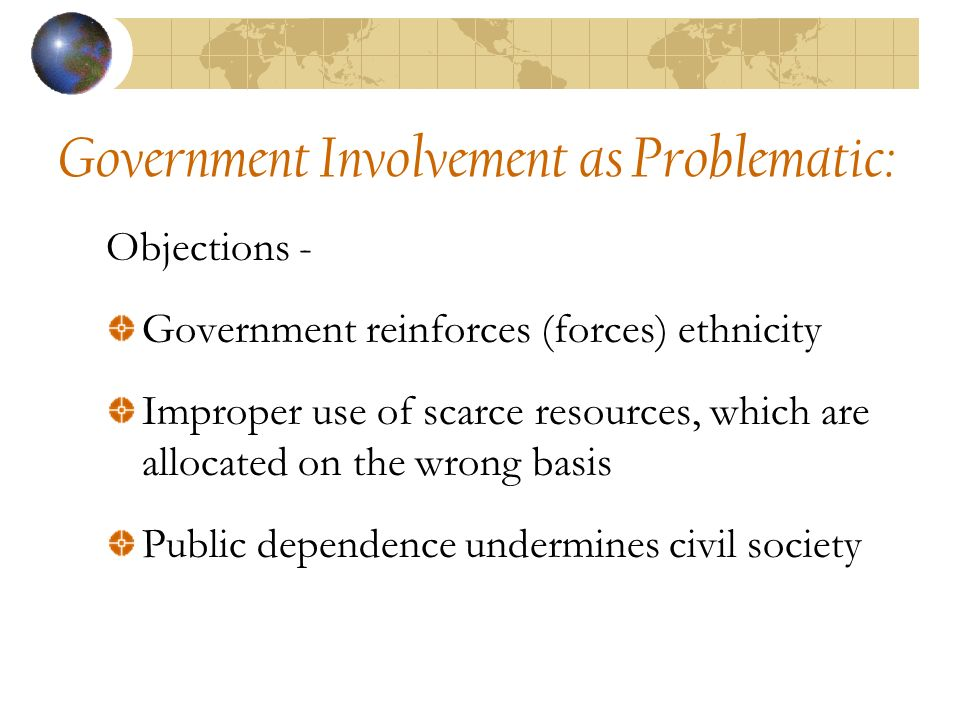Government Involvement as Problematic: Objections - Government reinforces (forces) ethnicity Improper use of scarce resources, which are allocated on the wrong basis Public dependence undermines civil society