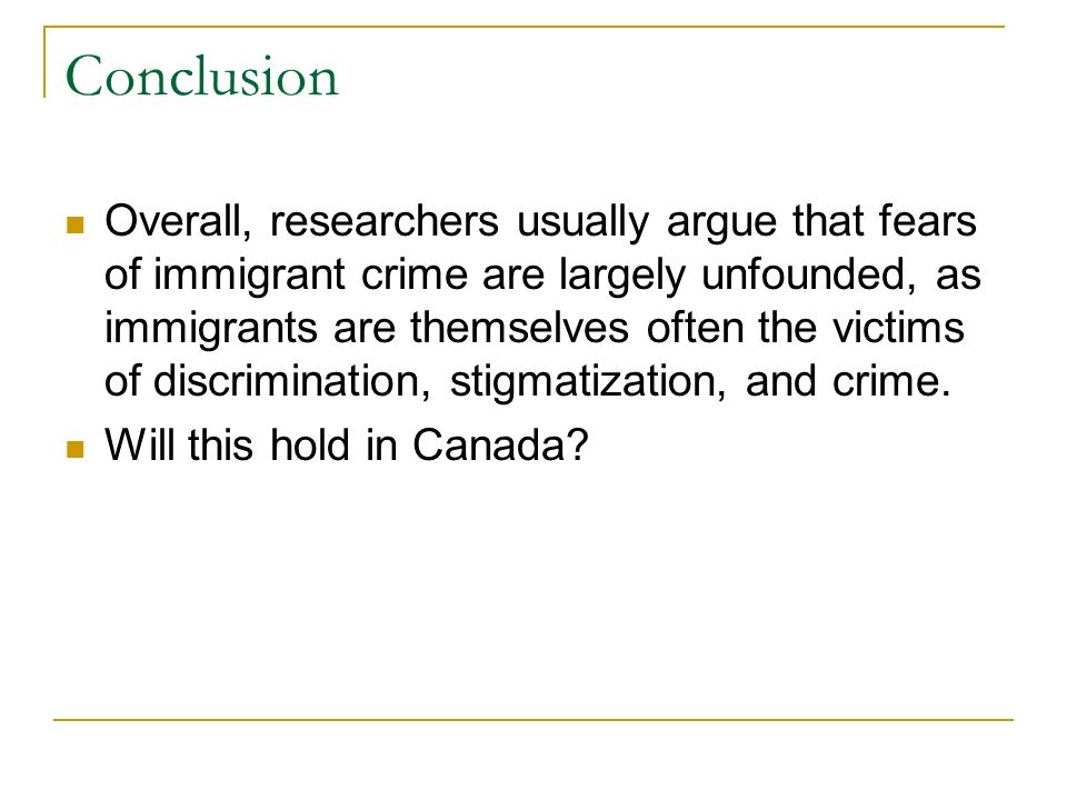 Conclusion Overall, researchers usually argue that fears of immigrant crime are largely unfounded, as immigrants are themselves often the victims of discrimination, stigmatization, and crime.