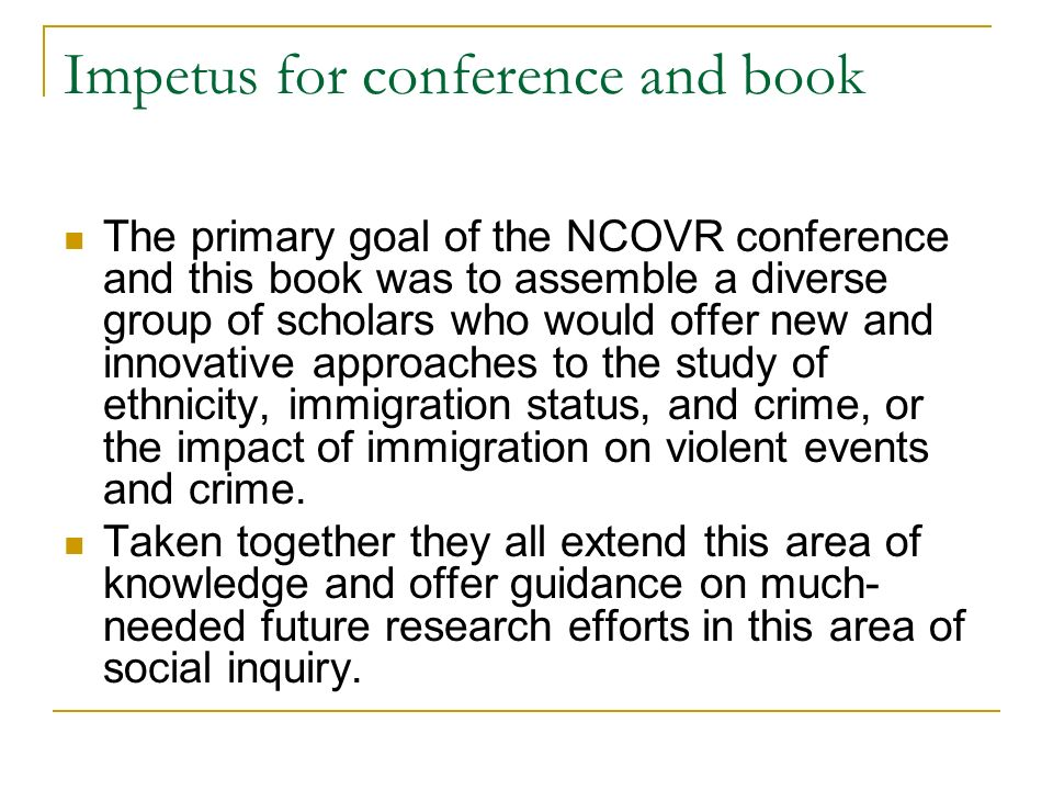 Impetus for conference and book The primary goal of the NCOVR conference and this book was to assemble a diverse group of scholars who would offer new and innovative approaches to the study of ethnicity, immigration status, and crime, or the impact of immigration on violent events and crime.