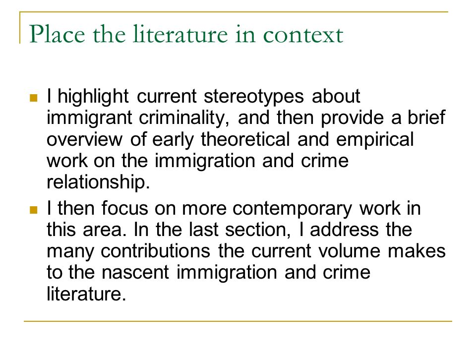 Place the literature in context I highlight current stereotypes about immigrant criminality, and then provide a brief overview of early theoretical and empirical work on the immigration and crime relationship.