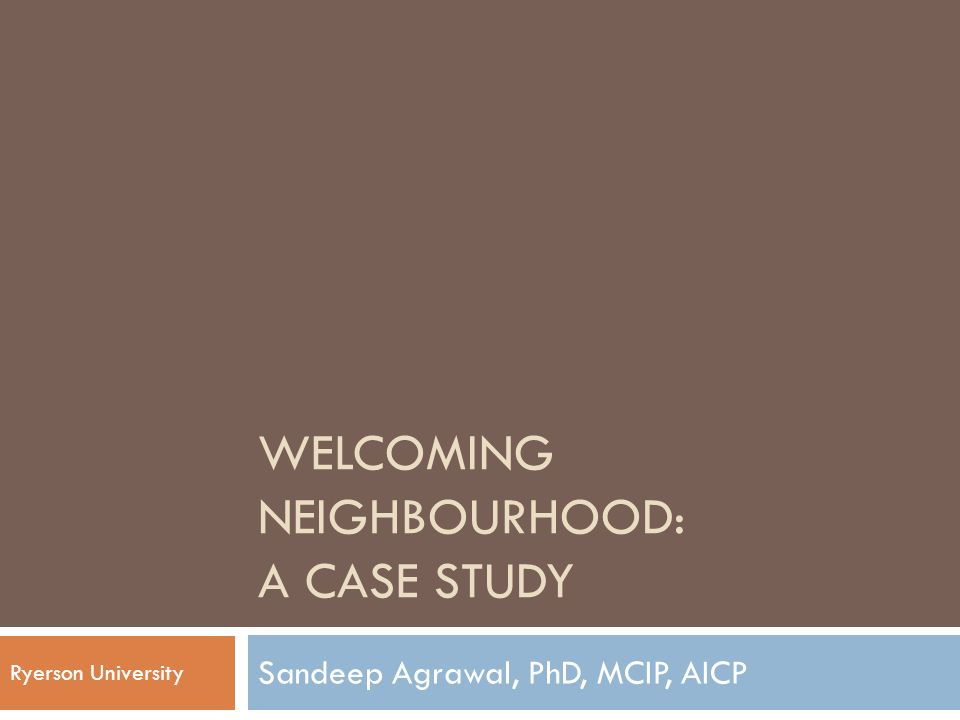 WELCOMING NEIGHBOURHOOD: A CASE STUDY Sandeep Agrawal, PhD, MCIP, AICP Ryerson University