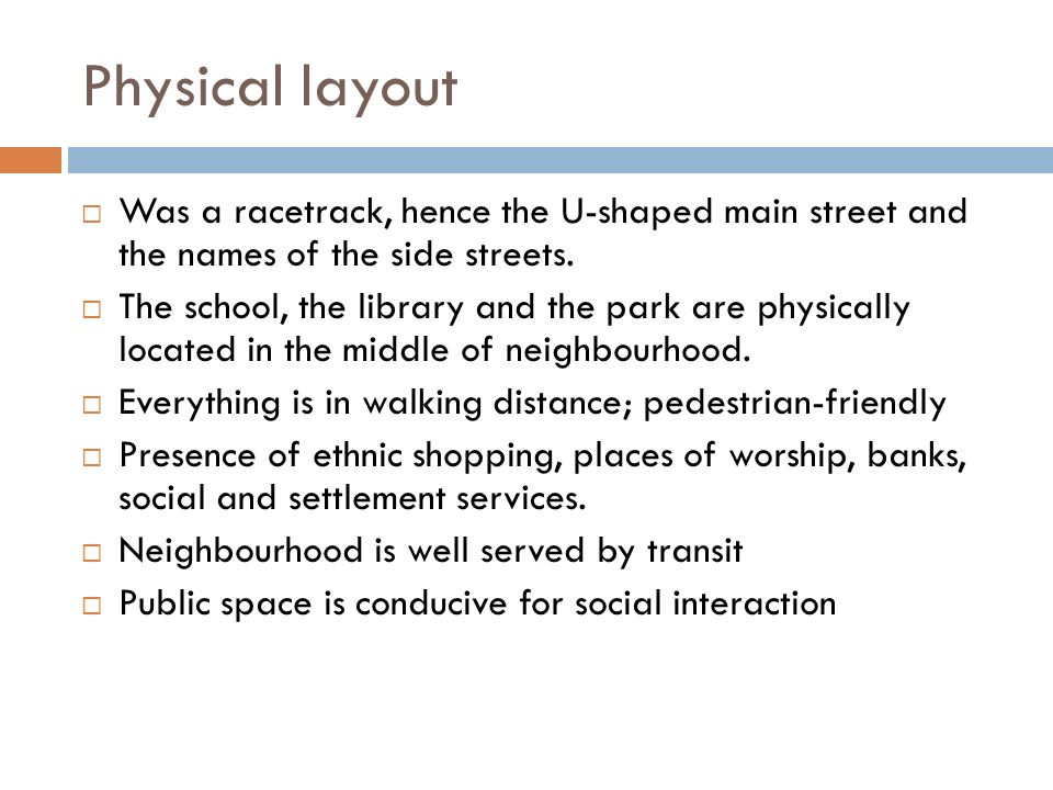 Physical layout Was a racetrack, hence the U-shaped main street and the names of the side streets.