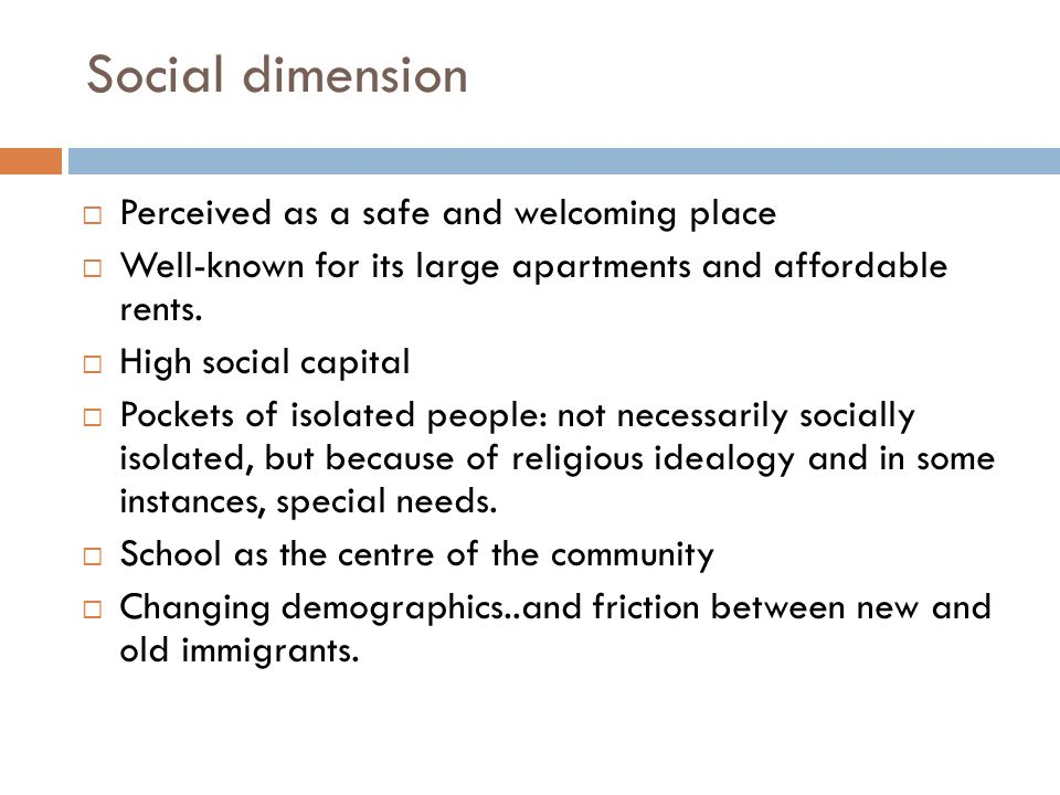 Social dimension Perceived as a safe and welcoming place Well-known for its large apartments and affordable rents.