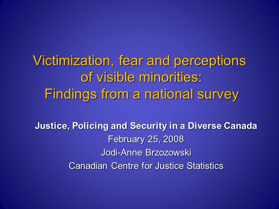 Victimization, fear and perceptions of visible minorities: Findings from a national survey Justice, Policing and Security in a Diverse Canada February 25, 2008 Jodi-Anne Brzozowski Canadian Centre for Justice Statistics