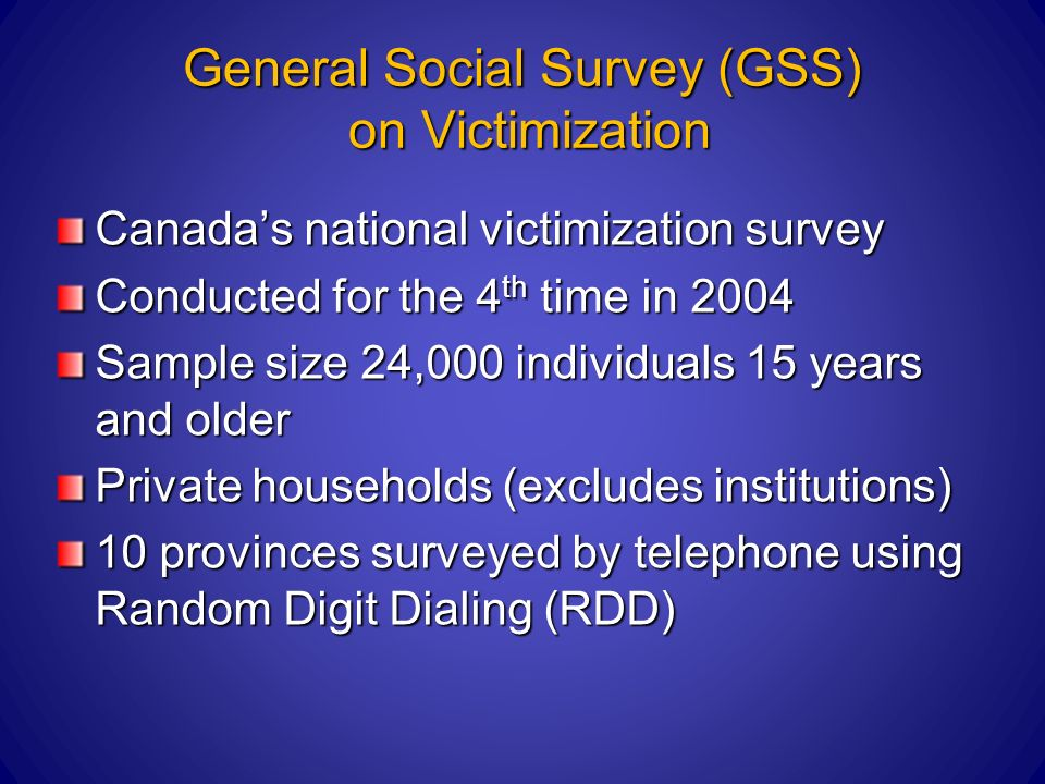 General Social Survey (GSS) on Victimization Canadas national victimization survey Conducted for the 4 th time in 2004 Sample size 24,000 individuals 15 years and older Private households (excludes institutions) 10 provinces surveyed by telephone using Random Digit Dialing (RDD)