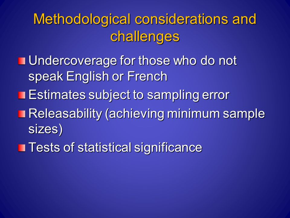 Methodological considerations and challenges Undercoverage for those who do not speak English or French Estimates subject to sampling error Releasability (achieving minimum sample sizes) Tests of statistical significance