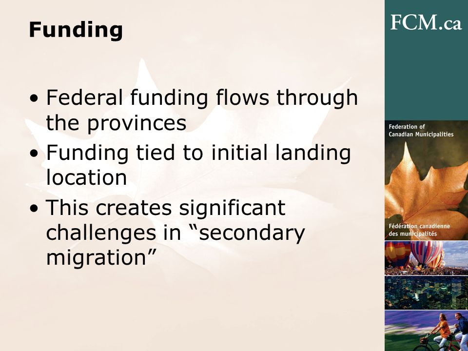 Funding Federal funding flows through the provinces Funding tied to initial landing location This creates significant challenges in secondary migratio