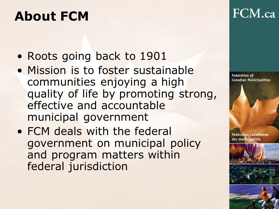 About FCM Roots going back to 1901 Mission is to foster sustainable communities enjoying a high quality of life by promoting strong, effective and acc