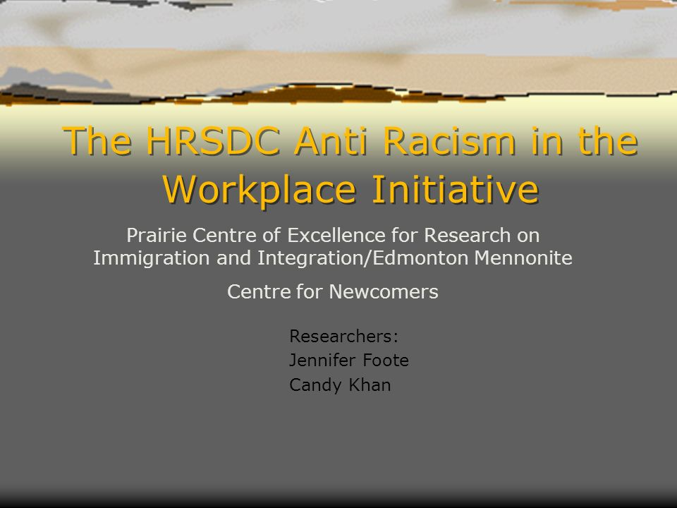 The HRSDC Anti Racism in the Workplace Initiative Prairie Centre of Excellence for Research on Immigration and Integration/Edmonton Mennonite Centre f