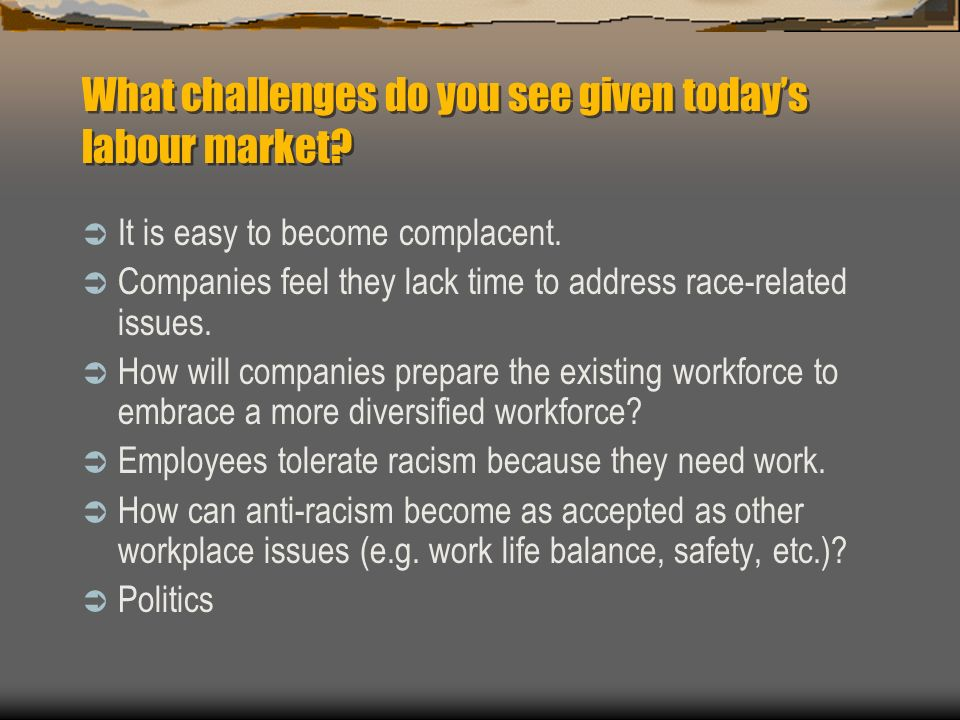 What challenges do you see given todays labour market? It is easy to become complacent. Companies feel they lack time to address race-related issues.