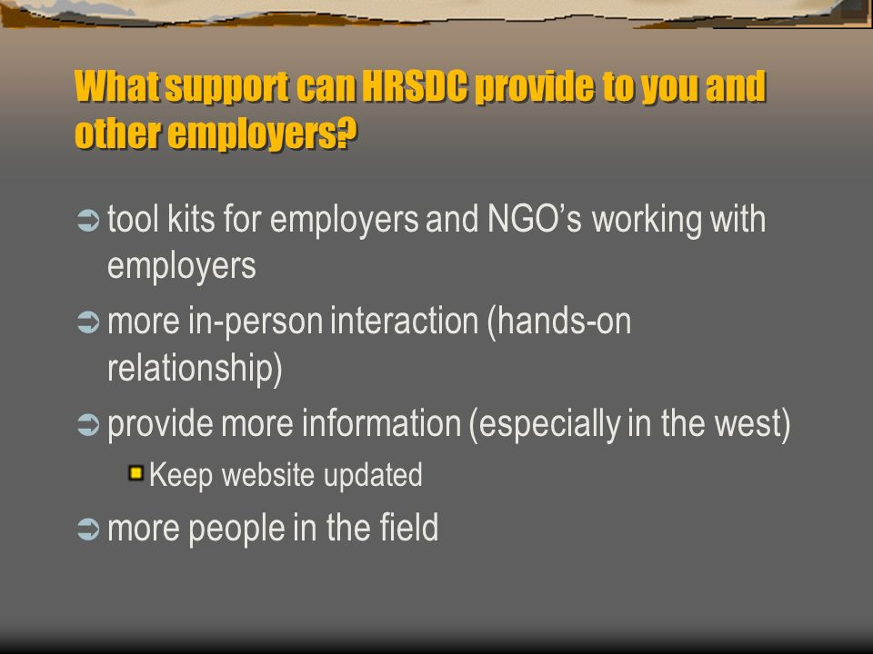 What support can HRSDC provide to you and other employers? tool kits for employers and NGOs working with employers more in-person interaction (hands-o