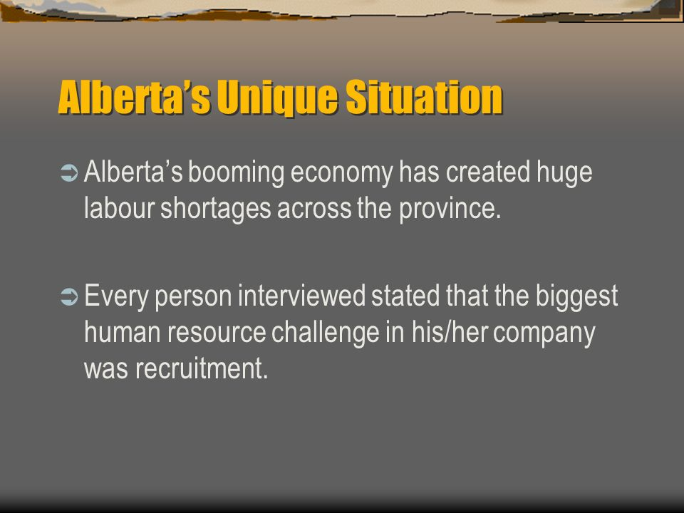 Albertas Unique Situation Albertas booming economy has created huge labour shortages across the province. Every person interviewed stated that the big