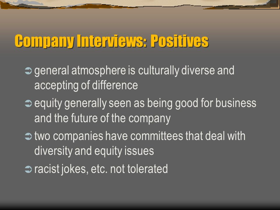 Company Interviews: Positives general atmosphere is culturally diverse and accepting of difference equity generally seen as being good for business and the future of the company two companies have committees that deal with diversity and equity issues racist jokes, etc.