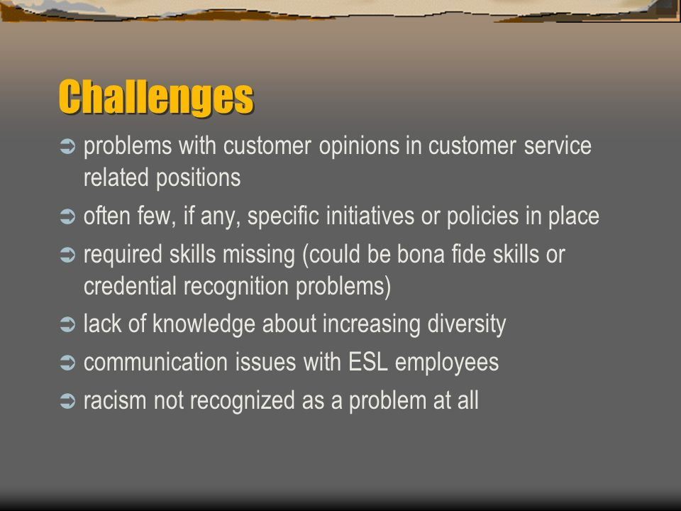 Challenges problems with customer opinions in customer service related positions often few, if any, specific initiatives or policies in place required skills missing (could be bona fide skills or credential recognition problems) lack of knowledge about increasing diversity communication issues with ESL employees racism not recognized as a problem at all