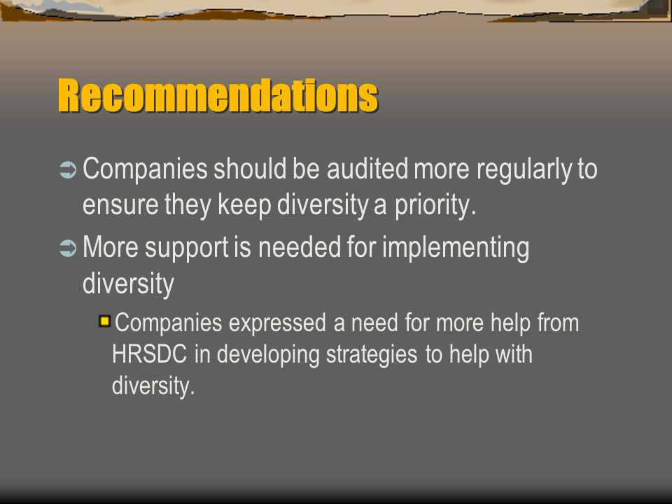Recommendations Companies should be audited more regularly to ensure they keep diversity a priority. More support is needed for implementing diversity