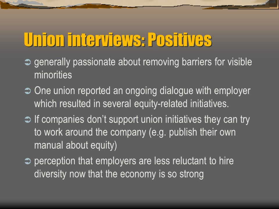 Union interviews: Positives generally passionate about removing barriers for visible minorities One union reported an ongoing dialogue with employer w