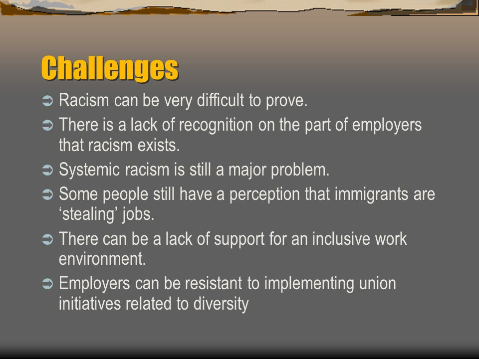 Challenges Racism can be very difficult to prove. There is a lack of recognition on the part of employers that racism exists. Systemic racism is still