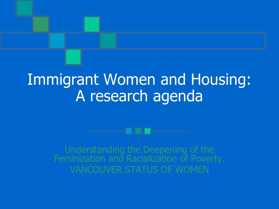 Immigrant Women and Housing: A research agenda Understanding the Deepening of the Feminization and Racialization of Poverty.
