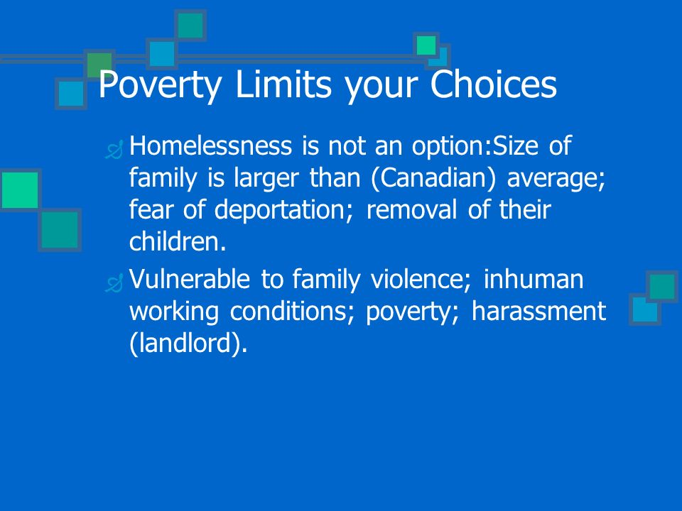 Poverty Limits your Choices Homelessness is not an option:Size of family is larger than (Canadian) average; fear of deportation; removal of their children.
