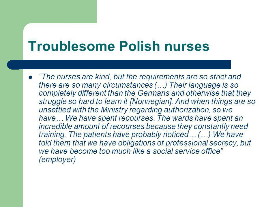 Troublesome Polish nurses The nurses are kind, but the requirements are so strict and there are so many circumstances (…) Their language is so completely different than the Germans and otherwise that they struggle so hard to learn it [Norwegian].