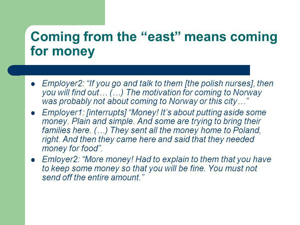 Coming from the east means coming for money Employer2: If you go and talk to them [the polish nurses], then you will find out… (…) The motivation for coming to Norway was probably not about coming to Norway or this city… Employer1: [interrupts] Money.
