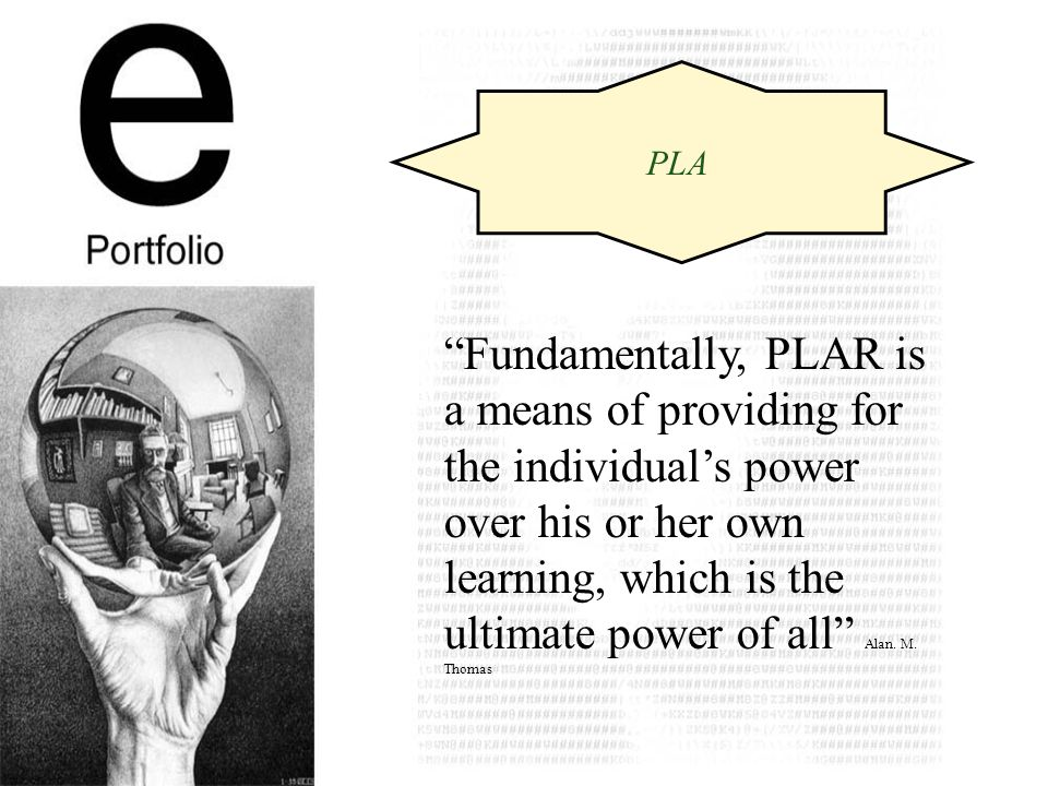 PLA Fundamentally, PLAR is a means of providing for the individuals power over his or her own learning, which is the ultimate power of all Alan.