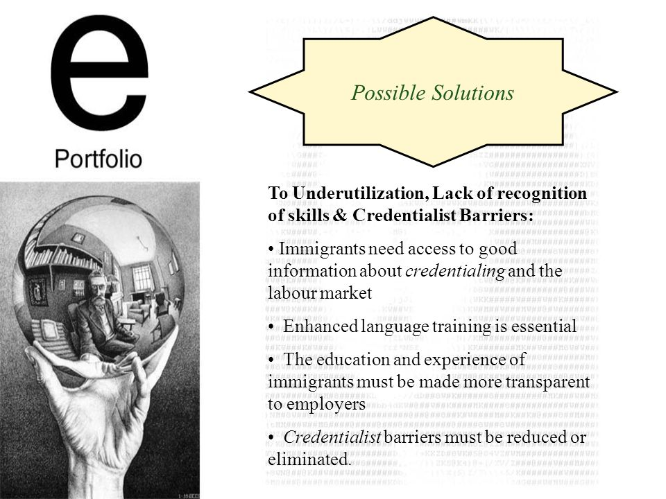 To Underutilization, Lack of recognition of skills & Credentialist Barriers: Immigrants need access to good information about credentialing and the labour market Enhanced language training is essential The education and experience of immigrants must be made more transparent to employers Credentialist barriers must be reduced or eliminated.