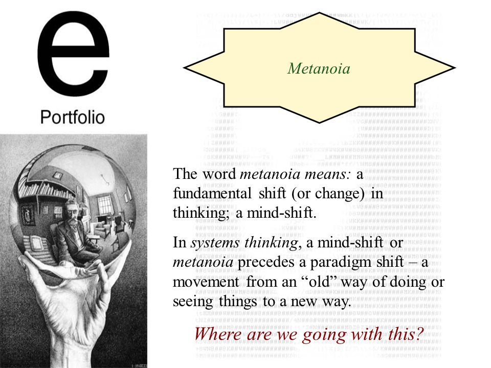 The word metanoia means: a fundamental shift (or change) in thinking; a mind-shift.