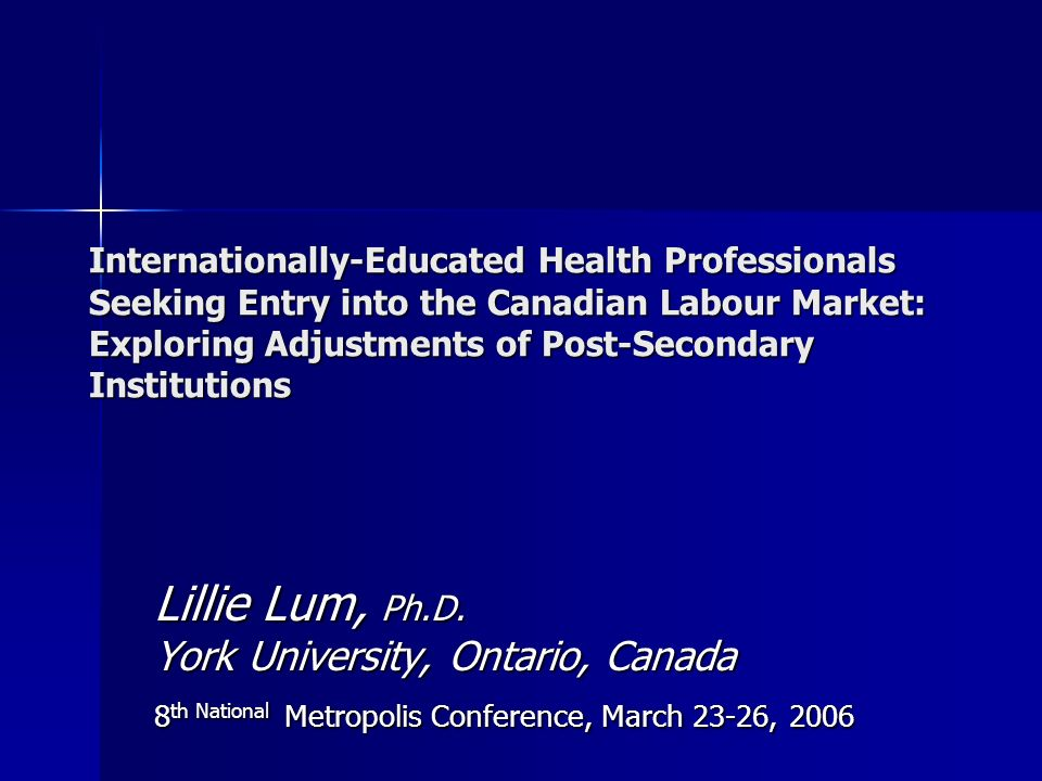 Internationally-Educated Health Professionals Seeking Entry into the Canadian Labour Market: Exploring Adjustments of Post-Secondary Institutions Lillie Lum, Ph.D.