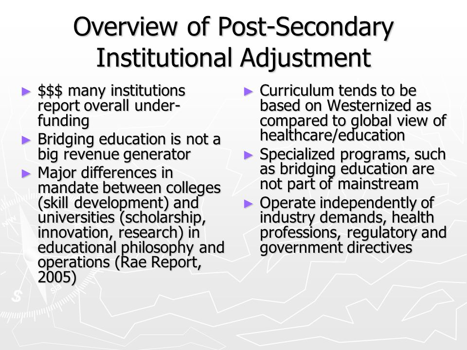 Overview of Post-Secondary Institutional Adjustment $$$ many institutions report overall under- funding $$$ many institutions report overall under- funding Bridging education is not a big revenue generator Bridging education is not a big revenue generator Major differences in mandate between colleges (skill development) and universities (scholarship, innovation, research) in educational philosophy and operations (Rae Report, 2005) Major differences in mandate between colleges (skill development) and universities (scholarship, innovation, research) in educational philosophy and operations (Rae Report, 2005) Curriculum tends to be based on Westernized as compared to global view of healthcare/education Specialized programs, such as bridging education are not part of mainstream Operate independently of industry demands, health professions, regulatory and government directives