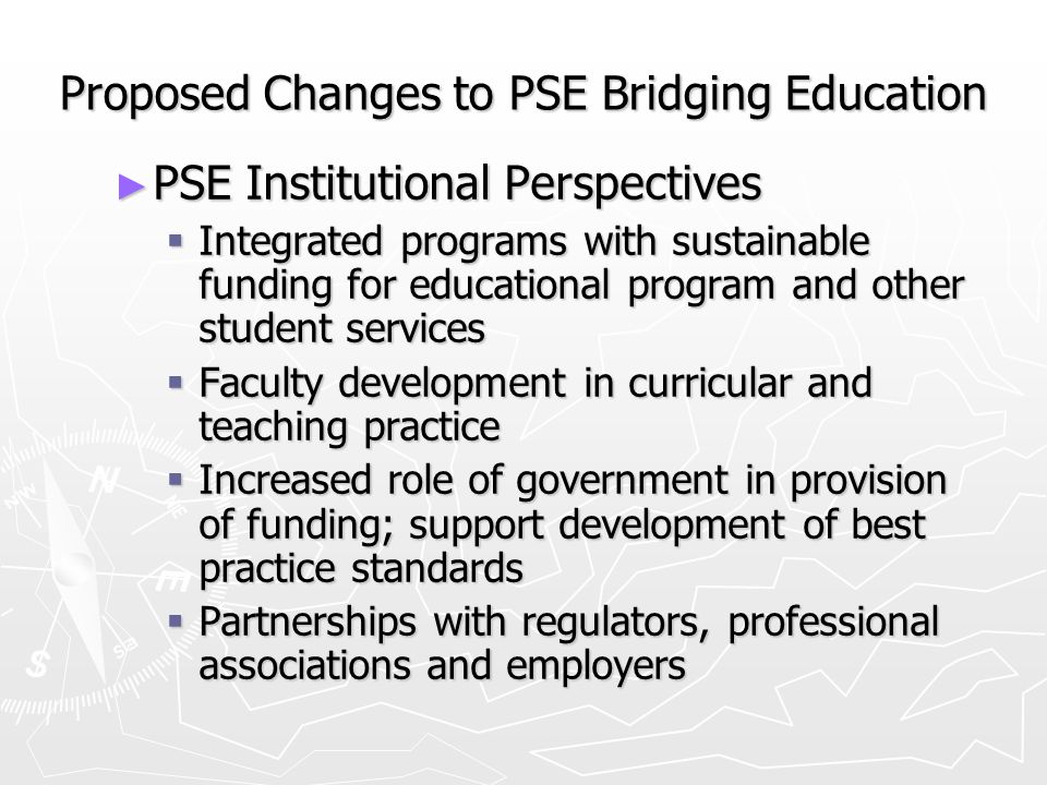 Proposed Changes to PSE Bridging Education PSE Institutional Perspectives PSE Institutional Perspectives Integrated programs with sustainable funding for educational program and other student services Integrated programs with sustainable funding for educational program and other student services Faculty development in curricular and teaching practice Faculty development in curricular and teaching practice Increased role of government in provision of funding; support development of best practice standards Increased role of government in provision of funding; support development of best practice standards Partnerships with regulators, professional associations and employers Partnerships with regulators, professional associations and employers