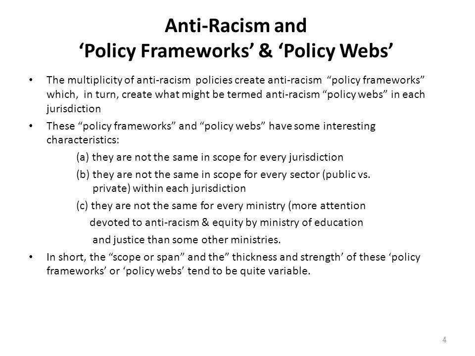 Anti-Racism and Policy Frameworks & Policy Webs The multiplicity of anti-racism policies create anti-racism policy frameworks which, in turn, create what might be termed anti-racism policy webs in each jurisdiction These policy frameworks and policy webs have some interesting characteristics: (a) they are not the same in scope for every jurisdiction (b) they are not the same in scope for every sector (public vs.