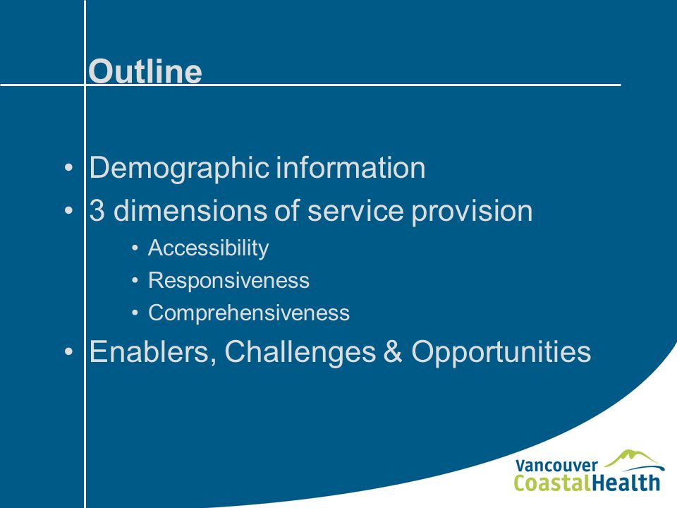 Outline Demographic information 3 dimensions of service provision Accessibility Responsiveness Comprehensiveness Enablers, Challenges & Opportunities