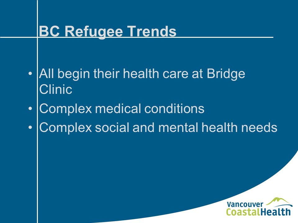 BC Refugee Trends All begin their health care at Bridge Clinic Complex medical conditions Complex social and mental health needs