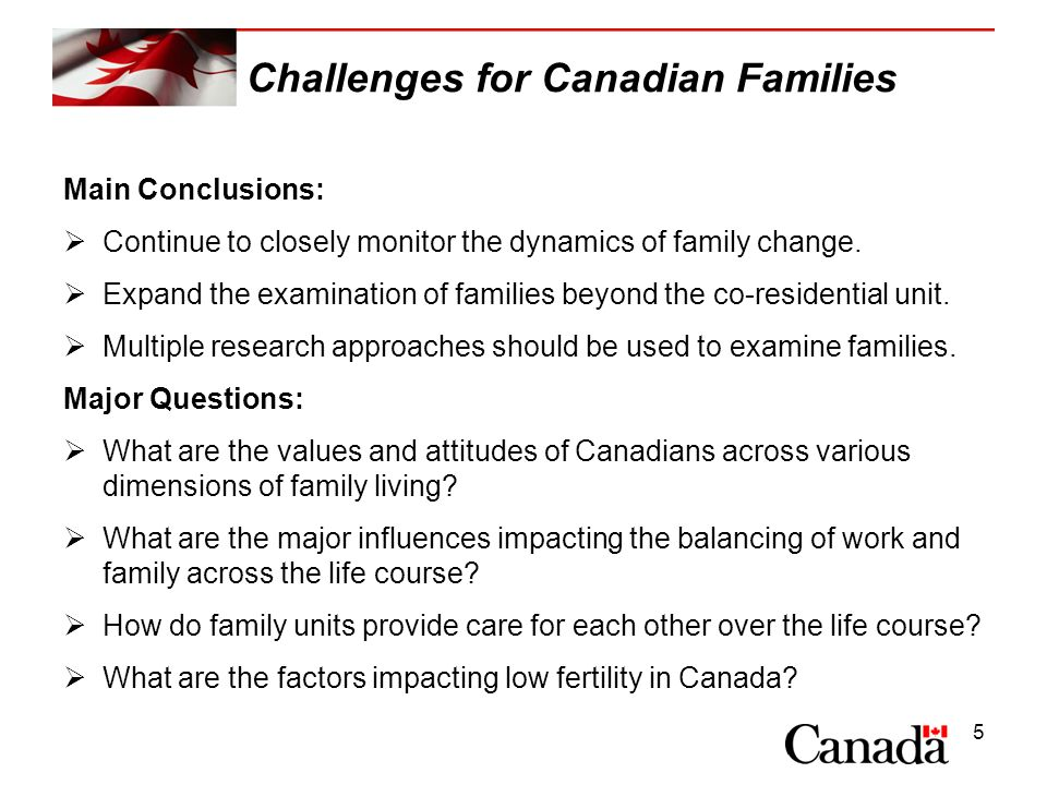 5 Challenges for Canadian Families Main Conclusions: Continue to closely monitor the dynamics of family change. Expand the examination of families bey