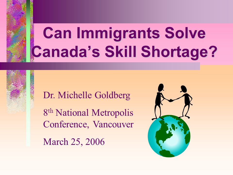 5 Can Immigrants Solve Canadas Skill Shortage? Dr. Michelle Goldberg 8 th National Metropolis Conference, Vancouver March 25, 2006